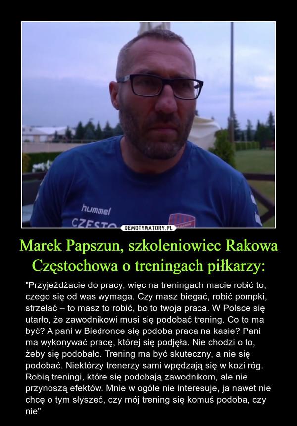 """Marek Papszun, szkoleniowiec Rakowa Częstochowa o treningach piłkarzy: – """"Przyjeżdżacie do pracy, więc na treningach macie robić to, czego się od was wymaga. Czy masz biegać, robić pompki, strzelać – to masz to robić, bo to twoja praca. W Polsce się utarło, że zawodnikowi musi się podobać trening. Co to ma być? A pani w Biedronce się podoba praca na kasie? Pani ma wykonywać pracę, której się podjęła. Nie chodzi o to, żeby się podobało. Trening ma być skuteczny, a nie się podobać. Niektórzy trenerzy sami wpędzają się w kozi róg. Robią treningi, które się podobają zawodnikom, ale nie przynoszą efektów. Mnie w ogóle nie interesuje, ja nawet nie chcę o tym słyszeć, czy mój trening się komuś podoba, czy nie"""""""