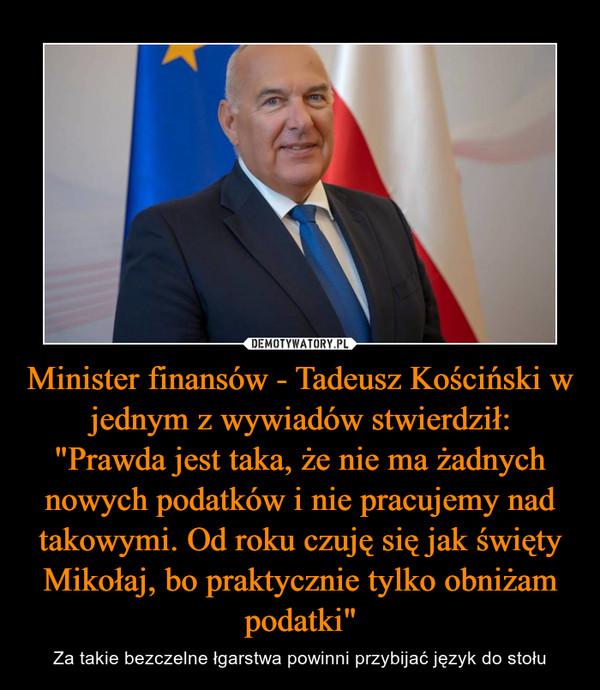 """Minister finansów - Tadeusz Kościński w jednym z wywiadów stwierdził:""""Prawda jest taka, że nie ma żadnych nowych podatków i nie pracujemy nad takowymi. Od roku czuję się jak święty Mikołaj, bo praktycznie tylko obniżam podatki"""" – Za takie bezczelne łgarstwa powinni przybijać język do stołu"""