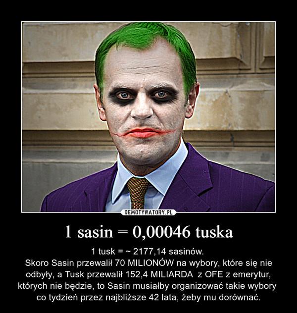 1 sasin = 0,00046 tuska – 1 tusk = ~ 2177,14 sasinów. Skoro Sasin przewalił 70 MILIONÓW na wybory, które się nie odbyły, a Tusk przewalił 152,4 MILIARDA  z OFE z emerytur, których nie będzie, to Sasin musiałby organizować takie wybory  co tydzień przez najbliższe 42 lata, żeby mu dorównać.