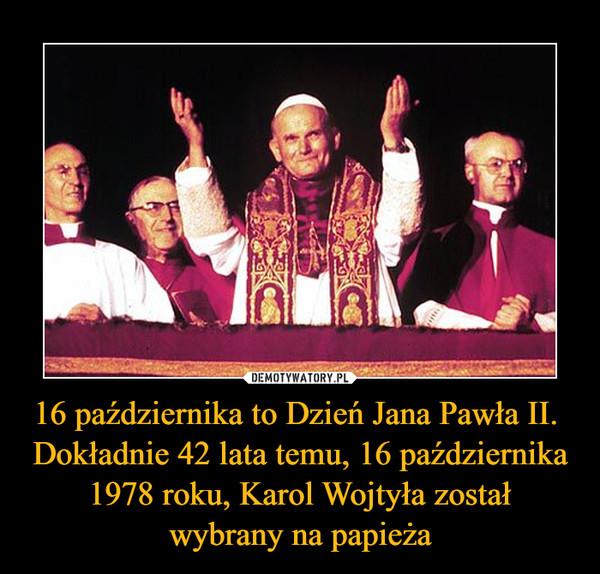 16 października to Dzień Jana Pawła II.  Dokładnie 42 lata temu, 16 października 1978 roku, Karol Wojtyła zostałwybrany na papieża –