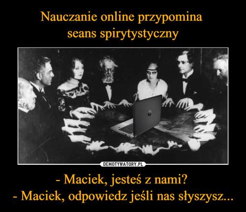 Nauczanie online przypomina  seans spirytystyczny - Maciek, jesteś z nami?  - Maciek, odpowiedz jeśli nas słyszysz...