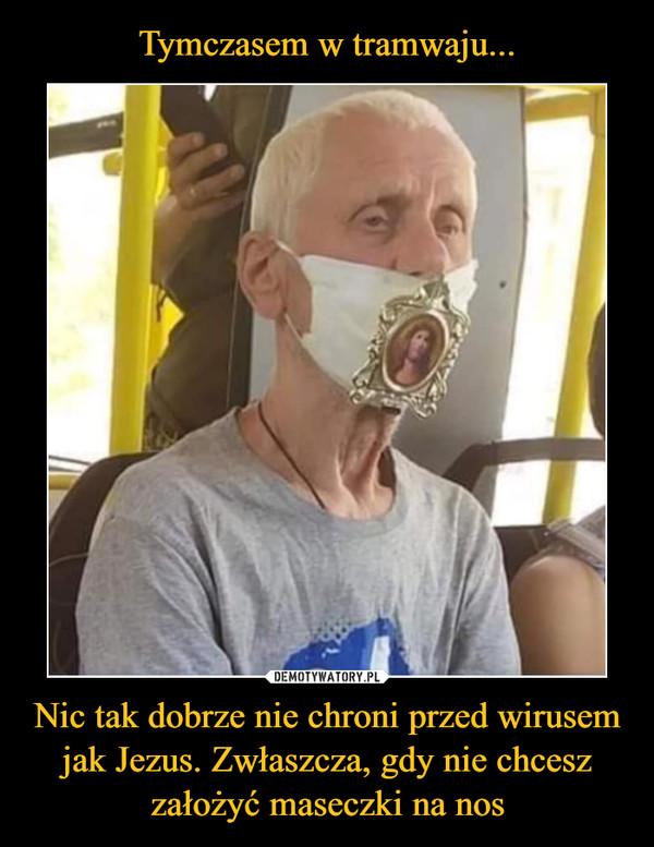 Nic tak dobrze nie chroni przed wirusem jak Jezus. Zwłaszcza, gdy nie chcesz założyć maseczki na nos –