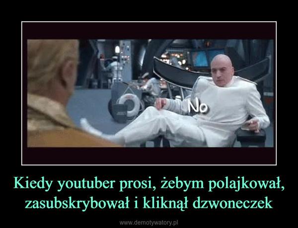 Kiedy youtuber prosi, żebym polajkował, zasubskrybował i kliknął dzwoneczek –