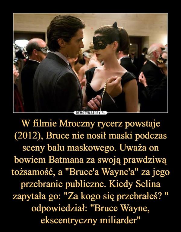 """W filmie Mroczny rycerz powstaje (2012), Bruce nie nosił maski podczas sceny balu maskowego. Uważa on bowiem Batmana za swoją prawdziwą tożsamość, a """"Bruce'a Wayne'a"""" za jego przebranie publiczne. Kiedy Selina zapytała go: """"Za kogo się przebrałeś? """" odpowiedział: """"Bruce Wayne, ekscentryczny miliarder"""" –"""