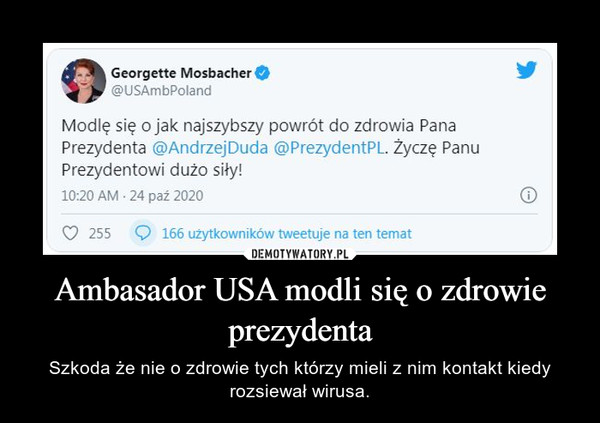Ambasador USA modli się o zdrowie prezydenta – Szkoda że nie o zdrowie tych którzy mieli z nim kontakt kiedy rozsiewał wirusa.