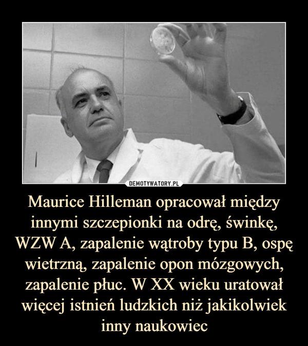 Maurice Hilleman opracował między innymi szczepionki na odrę, świnkę, WZW A, zapalenie wątroby typu B, ospę wietrzną, zapalenie opon mózgowych, zapalenie płuc. W XX wieku uratował więcej istnień ludzkich niż jakikolwiek inny naukowiec –
