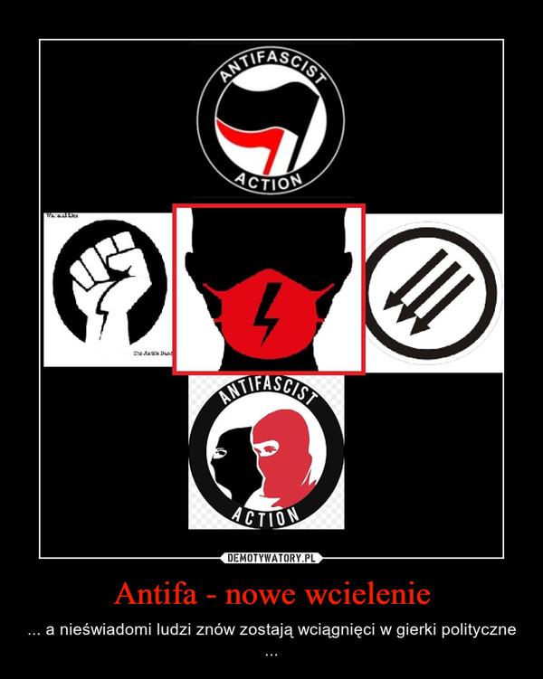 Antifa - nowe wcielenie – ... a nieświadomi ludzi znów zostają wciągnięci w gierki polityczne ...