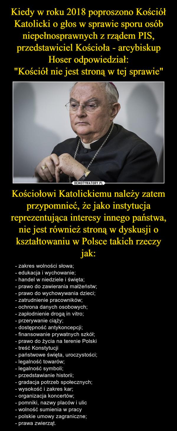 Kościołowi Katolickiemu należy zatem przypomnieć, że jako instytucja reprezentująca interesy innego państwa, nie jest również stroną w dyskusji o kształtowaniu w Polsce takich rzeczy jak: – - zakres wolności słowa;- edukacja i wychowanie;- handel w niedziele i święta;- prawo do zawierania małżeństw;- prawo do wychowywania dzieci;- zatrudnienie pracowników;- ochrona danych osobowych;- zapłodnienie drogą in vitro;- przerywanie ciąży;- dostępność antykoncepcji;- finansowanie prywatnych szkół;- prawo do życia na terenie Polski- treść Konstytucji- państwowe święta, uroczystości;- legalność towarów;- legalność symboli;- przedstawianie historii;- gradacja potrzeb społecznych;- wysokość i zakres kar;- organizacja koncertów;- pomniki, nazwy placów i ulic- wolność sumienia w pracy- polskie umowy zagraniczne;- prawa zwierząt.