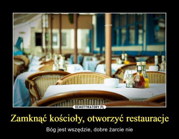 Zamknąć kościoły, otworzyć restauracje – Bóg jest wszędzie, dobre żarcie nie