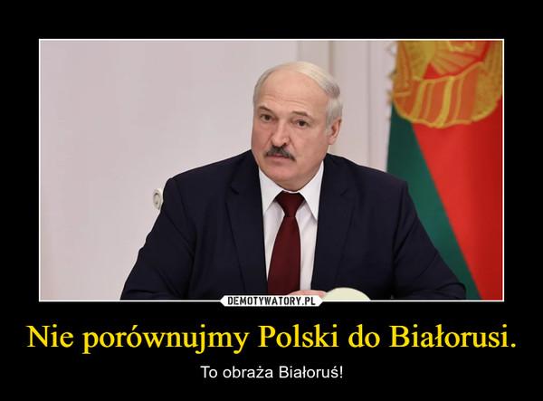 Nie porównujmy Polski do Białorusi. – To obraża Białoruś!