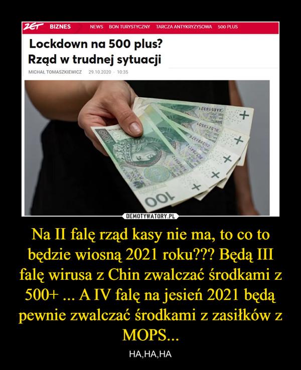 Na II falę rząd kasy nie ma, to co to będzie wiosną 2021 roku??? Będą III falę wirusa z Chin zwalczać środkami z 500+ ... A IV falę na jesień 2021 będą pewnie zwalczać środkami z zasiłków z MOPS... – HA,HA,HA