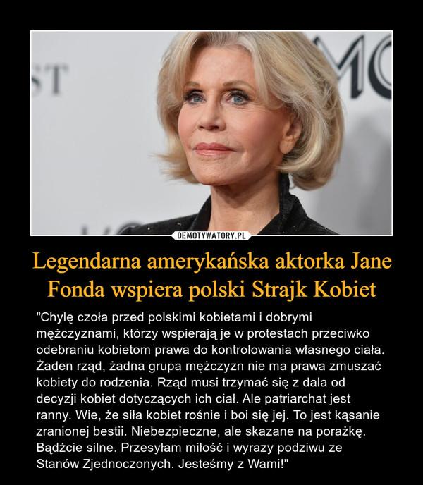 """Legendarna amerykańska aktorka Jane Fonda wspiera polski Strajk Kobiet – """"Chylę czoła przed polskimi kobietami i dobrymi mężczyznami, którzy wspierają je w protestach przeciwko odebraniu kobietom prawa do kontrolowania własnego ciała. Żaden rząd, żadna grupa mężczyzn nie ma prawa zmuszać kobiety do rodzenia. Rząd musi trzymać się z dala od decyzji kobiet dotyczących ich ciał. Ale patriarchat jest ranny. Wie, że siła kobiet rośnie i boi się jej. To jest kąsanie zranionej bestii. Niebezpieczne, ale skazane na porażkę. Bądźcie silne. Przesyłam miłość i wyrazy podziwu ze Stanów Zjednoczonych. Jesteśmy z Wami!"""""""