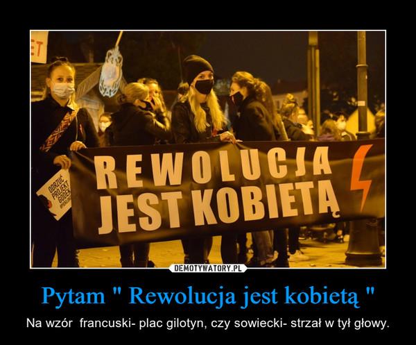 """Pytam """" Rewolucja jest kobietą """" – Na wzór  francuski- plac gilotyn, czy sowiecki- strzał w tył głowy."""