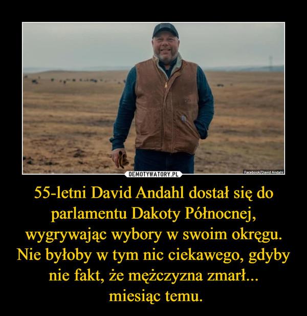 55-letni David Andahl dostał się do parlamentu Dakoty Północnej, wygrywając wybory w swoim okręgu. Nie byłoby w tym nic ciekawego, gdyby nie fakt, że mężczyzna zmarł... miesiąc temu. –