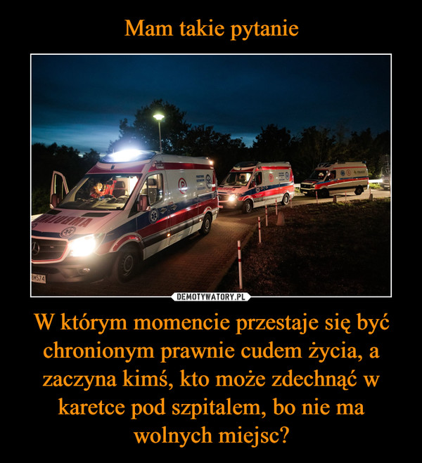W którym momencie przestaje się być chronionym prawnie cudem życia, a zaczyna kimś, kto może zdechnąć w karetce pod szpitalem, bo nie ma wolnych miejsc? –