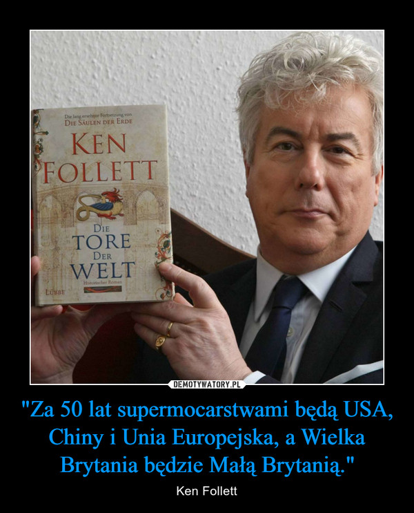 """""""Za 50 lat supermocarstwami będą USA, Chiny i Unia Europejska, a Wielka Brytania będzie Małą Brytanią."""" – Ken Follett"""