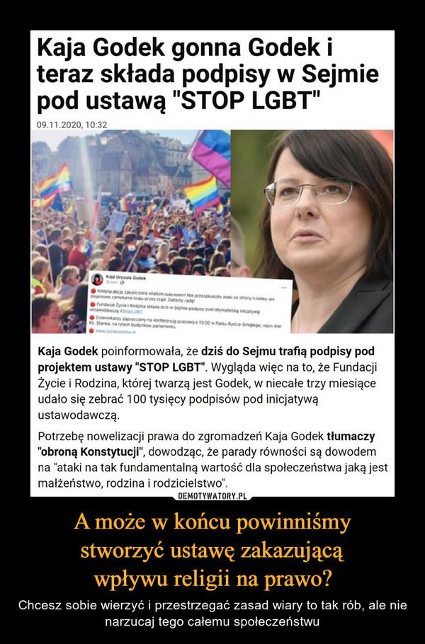 """A może w końcu powinniśmystworzyć ustawę zakazującąwpływu religii na prawo? – Chcesz sobie wierzyć i przestrzegać zasad wiary to tak rób, ale nie narzucaj tego całemu społeczeństwu Kaja Godek gonna Godek iteraz składa podpisy w Sejmiepod ustawą """"STOP LGBT""""09.11.2020, 10:32Kaja usa Godeaaocaaineet Neprsody ony ey asnioe amyanekprad Day adeund y na tada se pdy pod naodcDary zaamynanterenr 00PakRydag nStaanatachd paraneKaja Godek poinformowała, że dziś do Sejmu trafią podpisy podprojektem ustawy """"STOP LGBT"""". Wygląda więc na to, że FundacjiŻycie i Rodzina, której twarzą jest Godek, w niecałe trzy miesiąceudało się zebrać 100 tysięcy podpisów pod inicjatywąustawodawczą.DEMOTYWATORY.PLA może w końcu powinniśmy stworzyćustawę zakazującą wpływu religii naprawo?Chcesz sobie wierzyć i przestrzegać zasad wiary to tak rób, ale nienarzucaj tego całemu społeczeństwu"""