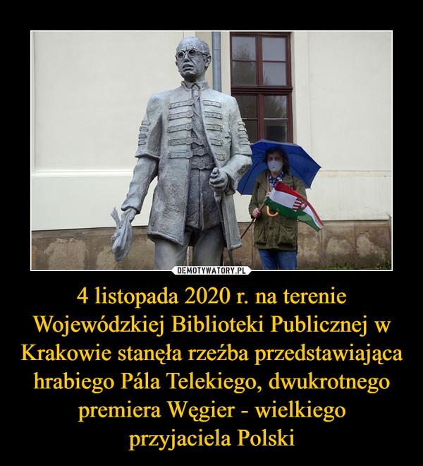 4 listopada 2020 r. na terenie Wojewódzkiej Biblioteki Publicznej w Krakowie stanęła rzeźba przedstawiająca hrabiego Pála Telekiego, dwukrotnego premiera Węgier - wielkiegoprzyjaciela Polski –