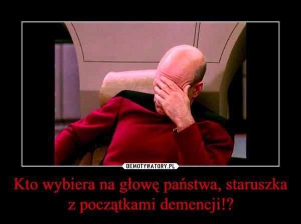 Kto wybiera na głowę państwa, staruszka z początkami demencji!? –