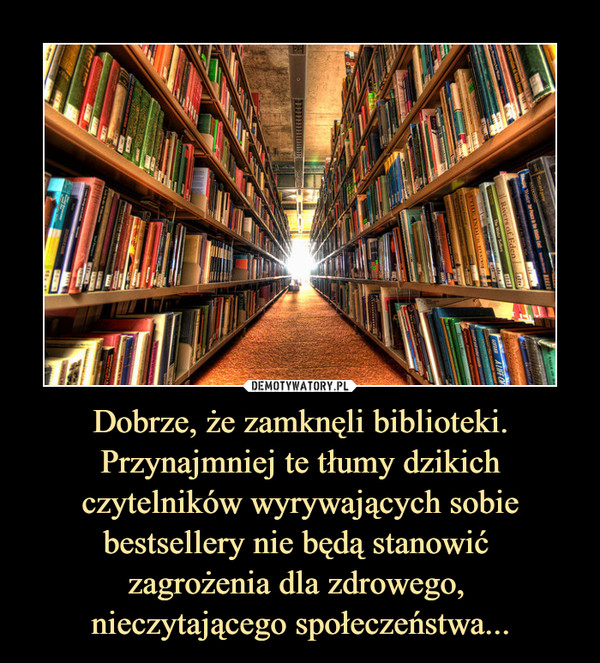 Dobrze, że zamknęli biblioteki. Przynajmniej te tłumy dzikich czytelników wyrywających sobie bestsellery nie będą stanowić zagrożenia dla zdrowego, nieczytającego społeczeństwa... –
