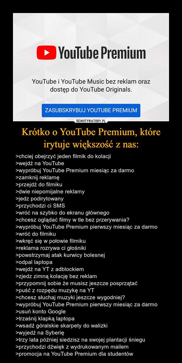 Krótko o YouTube Premium, które irytuje większość z nas: – >chciej obejrzyć jeden filmik do kolacji>wejdź na YouTube>wypróbuj YouTube Premium miesiąc za darmo>zamknij reklamę>przejdź do filmiku>dwie niepomijalne reklamy>jedz podirytowany>przychodzi ci SMS>wróć na szybko do ekranu głównego>chcesz oglądać filmy w tle bez przerywania?>wypróbuj YouTube Premium pierwszy miesiąc za darmo>wróć do filmiku>wkręć się w połowie filmiku>reklama rozrywa ci głośniki>powstrzymaj atak kurwicy bolesnej>odpal laptopa>wejdź na YT z adblockiem>zjedz zimną kolację bez reklam>przypomnij sobie że musisz jeszcze posprzątać>puść z rozpędu muzykę na YT>chcesz słuchaj muzyki jeszcze wygodniej?>wypróbuj YouTube Premium pierwszy miesiąc za darmo>usuń konto Google>trzaśnij klapką laptopa>wsadź góralskie skarpety do walizki>wyjedź na Syberię>trzy lata później siedzisz na swojej plantacji śniegu>przychodzi dźwięk z wydrukowanym mailem>promocja na YouTube Premium dla studentów