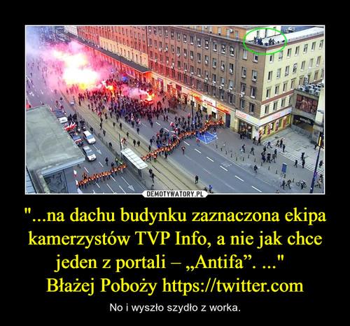 """""""...na dachu budynku zaznaczona ekipa kamerzystów TVP Info, a nie jak chce jeden z portali – """"Antifa"""". ...""""   Błażej Poboży https://twitter.com"""