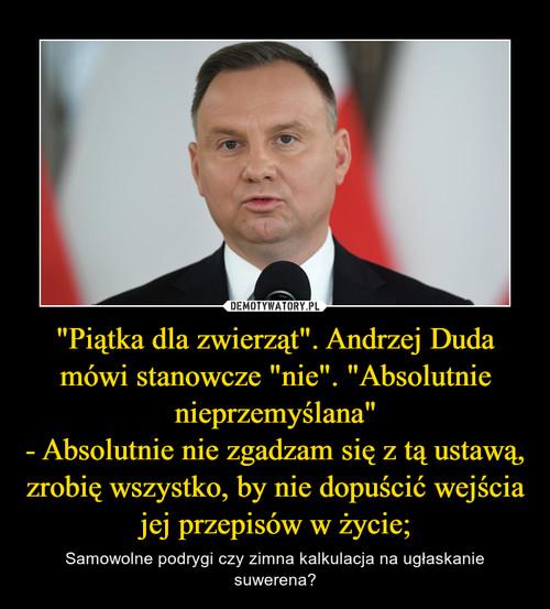 """""""Piątka dla zwierząt"""". Andrzej Duda mówi stanowcze """"nie"""". """"Absolutnie nieprzemyślana"""" - Absolutnie nie zgadzam się z tą ustawą, zrobię wszystko, by nie dopuścić wejścia jej przepisów w życie;"""