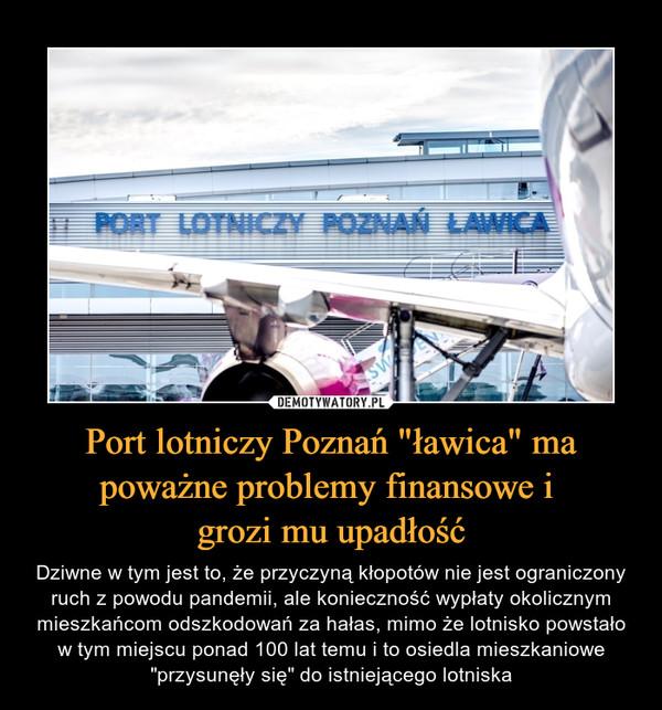 """Port lotniczy Poznań """"ławica"""" ma poważne problemy finansowe i grozi mu upadłość – Dziwne w tym jest to, że przyczyną kłopotów nie jest ograniczony ruch z powodu pandemii, ale konieczność wypłaty okolicznym mieszkańcom odszkodowań za hałas, mimo że lotnisko powstało w tym miejscu ponad 100 lat temu i to osiedla mieszkaniowe """"przysunęły się"""" do istniejącego lotniska"""