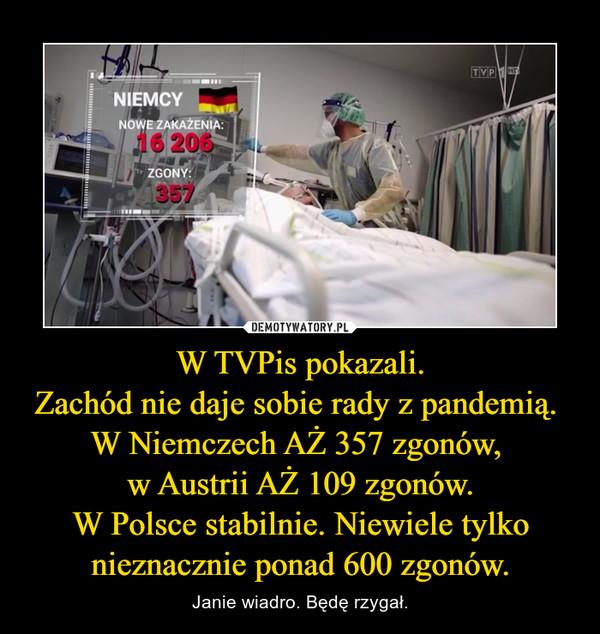W TVPis pokazali.Zachód nie daje sobie rady z pandemią. W Niemczech AŻ 357 zgonów, w Austrii AŻ 109 zgonów.W Polsce stabilnie. Niewiele tylko nieznacznie ponad 600 zgonów. – Janie wiadro. Będę rzygał.