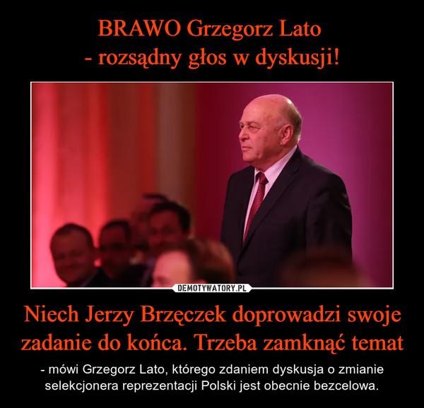 Niech Jerzy Brzęczek doprowadzi swoje zadanie do końca. Trzeba zamknąć temat – - mówi Grzegorz Lato, którego zdaniem dyskusja o zmianie selekcjonera reprezentacji Polski jest obecnie bezcelowa.