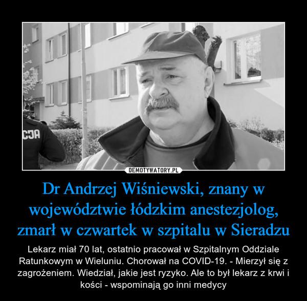 Dr Andrzej Wiśniewski, znany w województwie łódzkim anestezjolog, zmarł w czwartek w szpitalu w Sieradzu – Lekarz miał 70 lat, ostatnio pracował w Szpitalnym Oddziale Ratunkowym w Wieluniu. Chorował na COVID-19. - Mierzył się z zagrożeniem. Wiedział, jakie jest ryzyko. Ale to był lekarz z krwi i kości - wspominają go inni medycy