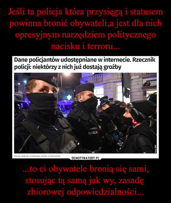 ...to ci obywatele bronią się sami, stosując tą samą jak wy, zasadę  zbiorowej odpowiedzialności... –