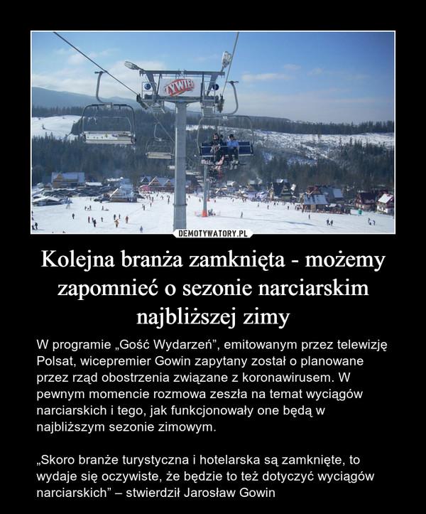 """Kolejna branża zamknięta - możemy zapomnieć o sezonie narciarskim najbliższej zimy – W programie """"Gość Wydarzeń"""", emitowanym przez telewizję Polsat, wicepremier Gowin zapytany został o planowane przez rząd obostrzenia związane z koronawirusem. W pewnym momencie rozmowa zeszła na temat wyciągów narciarskich i tego, jak funkcjonowały one będą w najbliższym sezonie zimowym.""""Skoro branże turystyczna i hotelarska są zamknięte, to wydaje się oczywiste, że będzie to też dotyczyć wyciągów narciarskich"""" – stwierdził Jarosław Gowin"""
