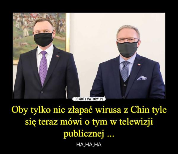 Oby tylko nie złapać wirusa z Chin tyle się teraz mówi o tym w telewizji publicznej ... – HA,HA,HA