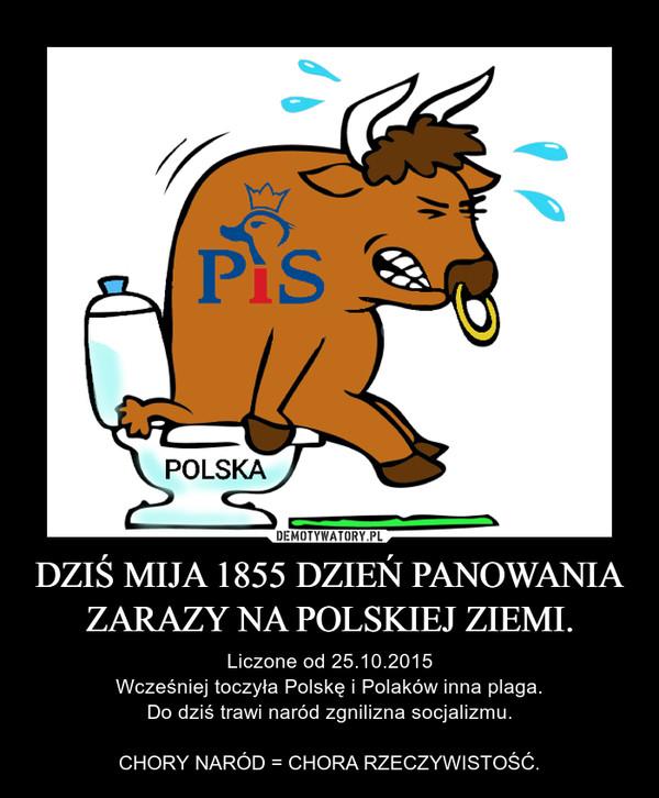 DZIŚ MIJA 1855 DZIEŃ PANOWANIA ZARAZY NA POLSKIEJ ZIEMI. – Liczone od 25.10.2015Wcześniej toczyła Polskę i Polaków inna plaga.Do dziś trawi naród zgnilizna socjalizmu.CHORY NARÓD = CHORA RZECZYWISTOŚĆ.