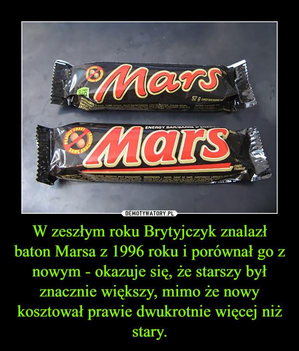 W zeszłym roku Brytyjczyk znalazł baton Marsa z 1996 roku i porównał go z nowym - okazuje się, że starszy był znacznie większy, mimo że nowy kosztował prawie dwukrotnie więcej niż stary. –