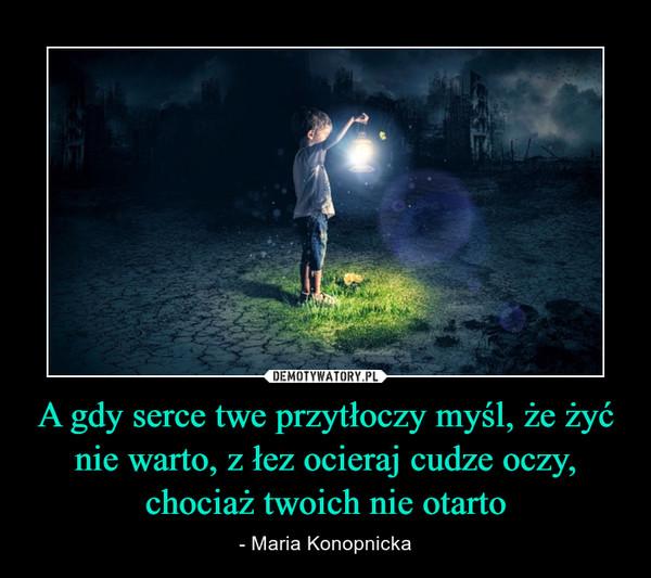 A gdy serce twe przytłoczy myśl, że żyć nie warto, z łez ocieraj cudze oczy, chociaż twoich nie otarto – - Maria Konopnicka