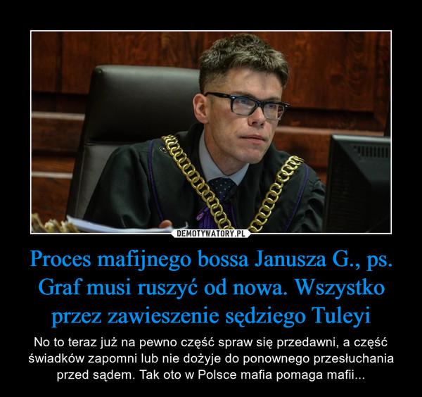 Proces mafijnego bossa Janusza G., ps. Graf musi ruszyć od nowa. Wszystko przez zawieszenie sędziego Tuleyi – No to teraz już na pewno część spraw się przedawni, a część świadków zapomni lub nie dożyje do ponownego przesłuchania przed sądem. Tak oto w Polsce mafia pomaga mafii...