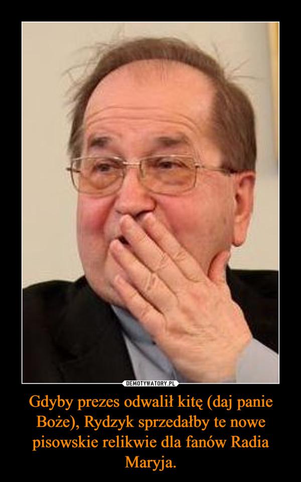 Gdyby prezes odwalił kitę (daj panie Boże), Rydzyk sprzedałby te nowe pisowskie relikwie dla fanów Radia Maryja. –