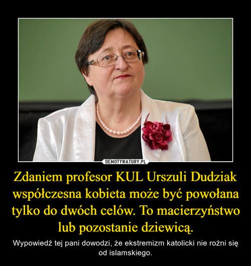 Zdaniem profesor KUL Urszuli Dudziak współczesna kobieta może być powołana tylko do dwóch celów. To macierzyństwo lub pozostanie dziewicą.