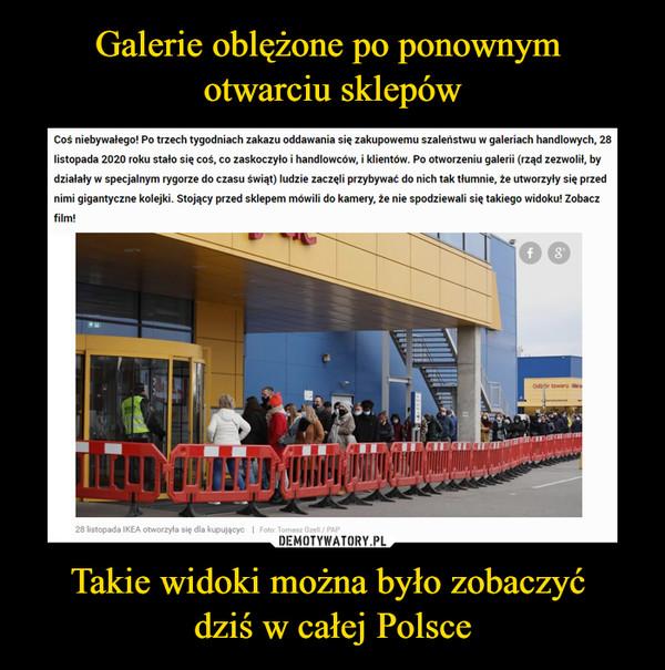 Takie widoki można było zobaczyć dziś w całej Polsce –  Coś niebywałego! Po trzech tygodniach zakazu oddawania się zakupowemu szaleństwu w galeriach handlowych, 28 listopada 2020 roku stało się coś, co zaskoczyło i handlowców, i klientów. Po otworzeniu galerii (rząd zezwolił, by działały w specjalnym rygorze do czasu świąt) ludzie zaczęli przybywać do nich tak tłumnie, że utworzyły się przed nimi gigantyczne kolejki. Stojący przed sklepem mówili do kamery, że nie spodziewali się takiego widoku! Zobacz film!