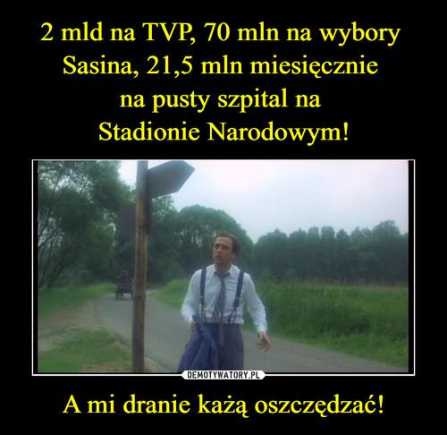 2 mld na TVP, 70 mln na wybory  Sasina, 21,5 mln miesięcznie  na pusty szpital na  Stadionie Narodowym! A mi dranie każą oszczędzać!