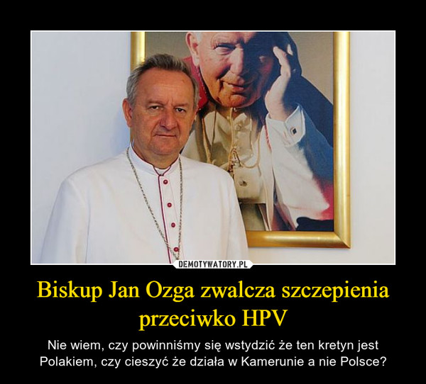 Biskup Jan Ozga zwalcza szczepienia przeciwko HPV – Nie wiem, czy powinniśmy się wstydzić że ten kretyn jest Polakiem, czy cieszyć że działa w Kamerunie a nie Polsce?