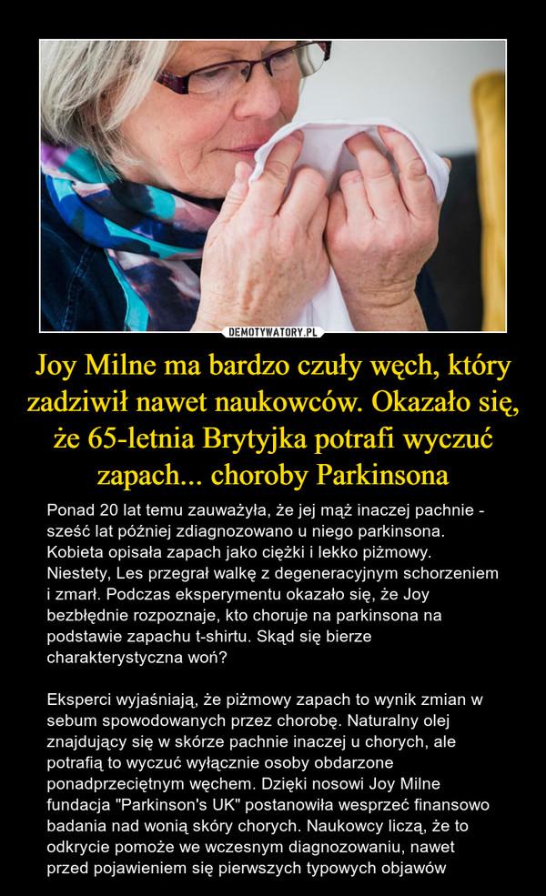 """Joy Milne ma bardzo czuły węch, który zadziwił nawet naukowców. Okazało się, że 65-letnia Brytyjka potrafi wyczuć zapach... choroby Parkinsona – Ponad 20 lat temu zauważyła, że jej mąż inaczej pachnie - sześć lat później zdiagnozowano u niego parkinsona. Kobieta opisała zapach jako ciężki i lekko piżmowy. Niestety, Les przegrał walkę z degeneracyjnym schorzeniem i zmarł. Podczas eksperymentu okazało się, że Joy bezbłędnie rozpoznaje, kto choruje na parkinsona na podstawie zapachu t-shirtu. Skąd się bierze charakterystyczna woń? Eksperci wyjaśniają, że piżmowy zapach to wynik zmian w sebum spowodowanych przez chorobę. Naturalny olej znajdujący się w skórze pachnie inaczej u chorych, ale potrafią to wyczuć wyłącznie osoby obdarzone ponadprzeciętnym węchem. Dzięki nosowi Joy Milne fundacja """"Parkinson's UK"""" postanowiła wesprzeć finansowo badania nad wonią skóry chorych. Naukowcy liczą, że to odkrycie pomoże we wczesnym diagnozowaniu, nawet przed pojawieniem się pierwszych typowych objawów"""