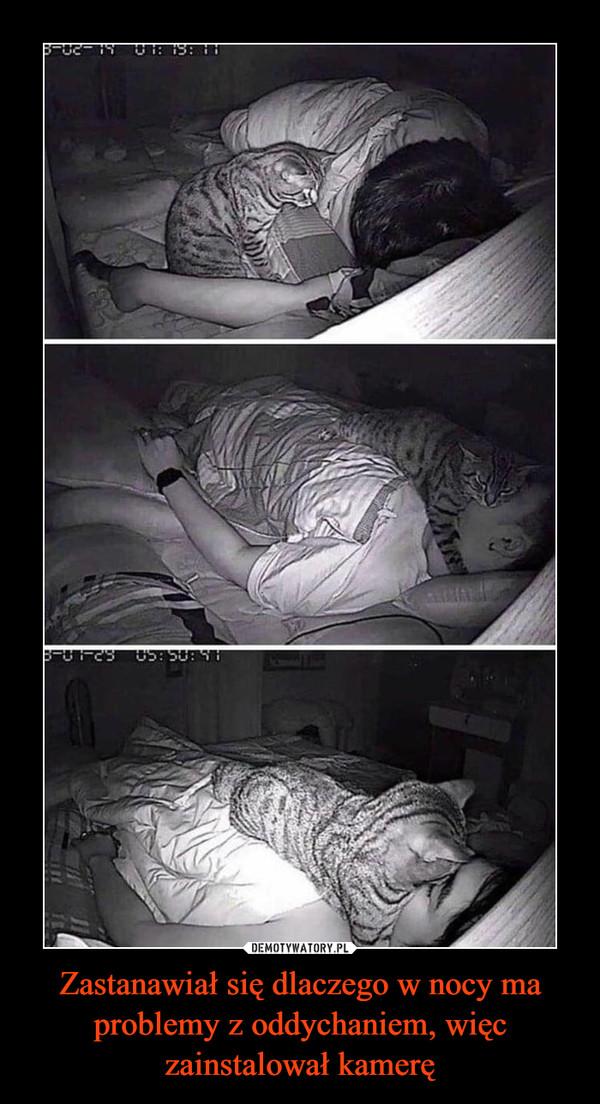 Zastanawiał się dlaczego w nocy ma problemy z oddychaniem, więc zainstalował kamerę –