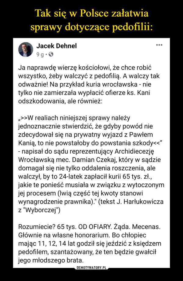 """–  Jacek Dehnel9tmSdhiSip onhigodsozrhe.d  · Ja naprawdę wierzę kościołowi, że chce robić wszystko, żeby walczyć z pedofilią. A walczy tak odważnie! Na przykład kuria wrocławska - nie tylko nie zamierzała wypłacić ofierze ks. Kani odszkodowania, ale również:"""">>W realiach niniejszej sprawy należy jednoznacznie stwierdzić, że gdyby powód nie zdecydował się na prywatny wyjazd z Pawłem Kanią, to nie powstałoby do powstania szkody<<"""" - napisał do sądu reprezentujący Archidiecezję Wrocławską mec. Damian Czekaj, który w sądzie domagał się nie tylko oddalenia roszczenia, ale walczył, by to 24-latek zapłacił kurii 65 tys. zł., jakie te ponieść musiała w związku z wytoczonym jej procesem (lwią część tej kwoty stanowi wynagrodzenie prawnika)."""" (tekst J. Harłukowicza z """"Wyborczej"""")Rozumiecie? 65 tys. OD OFIARY. Żąda. Mecenas. Głównie na własne honorarium. Bo chłopiec mając 11, 12, 14 lat godził się jeździć z księdzem pedofilem, szantażowany, że ten będzie gwałcił jego młodszego brata."""