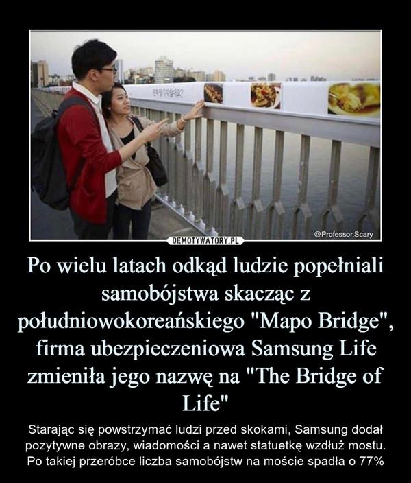 """Po wielu latach odkąd ludzie popełniali samobójstwa skacząc z południowokoreańskiego """"Mapo Bridge"""", firma ubezpieczeniowa Samsung Life zmieniła jego nazwę na """"The Bridge of Life"""" – Starając się powstrzymać ludzi przed skokami, Samsung dodał pozytywne obrazy, wiadomości a nawet statuetkę wzdłuż mostu.Po takiej przeróbce liczba samobójstw na moście spadła o 77%"""