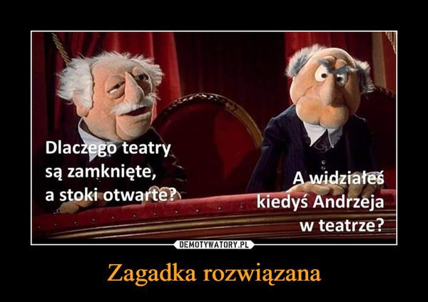 Zagadka rozwiązana –  Dlaczego teatrysą zamknięte,a stoki otwarte?A widziałeśkiedyś Andrzejaw teatrze?DEMOTYWATORY.PLZagadka rozwiązana