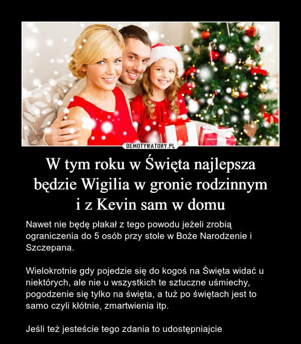 W tym roku w Święta najlepszabędzie Wigilia w gronie rodzinnymi z Kevin sam w domu – Nawet nie będę płakał z tego powodu jeżeli zrobią ograniczenia do 5 osób przy stole w Boże Narodzenie i Szczepana. Wielokrotnie gdy pojedzie się do kogoś na Święta widać u niektórych, ale nie u wszystkich te sztuczne uśmiechy, pogodzenie się tylko na święta, a tuż po świętach jest to samo czyli kłótnie, zmartwienia itp. Jeśli też jesteście tego zdania to udostępniajcie