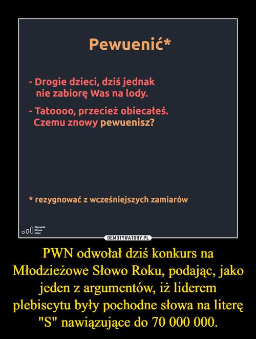 """PWN odwołał dziś konkurs na Młodzieżowe Słowo Roku, podając, jako jeden z argumentów, iż liderem plebiscytu były pochodne słowa na literę """"S"""" nawiązujące do 70 000 000."""